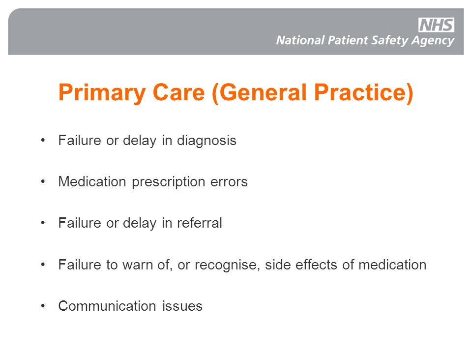 Primary Care (General Practice) Failure or delay in diagnosis Medication prescription errors Failure or delay in referral Failure to warn of, or recognise, side effects of medication Communication issues