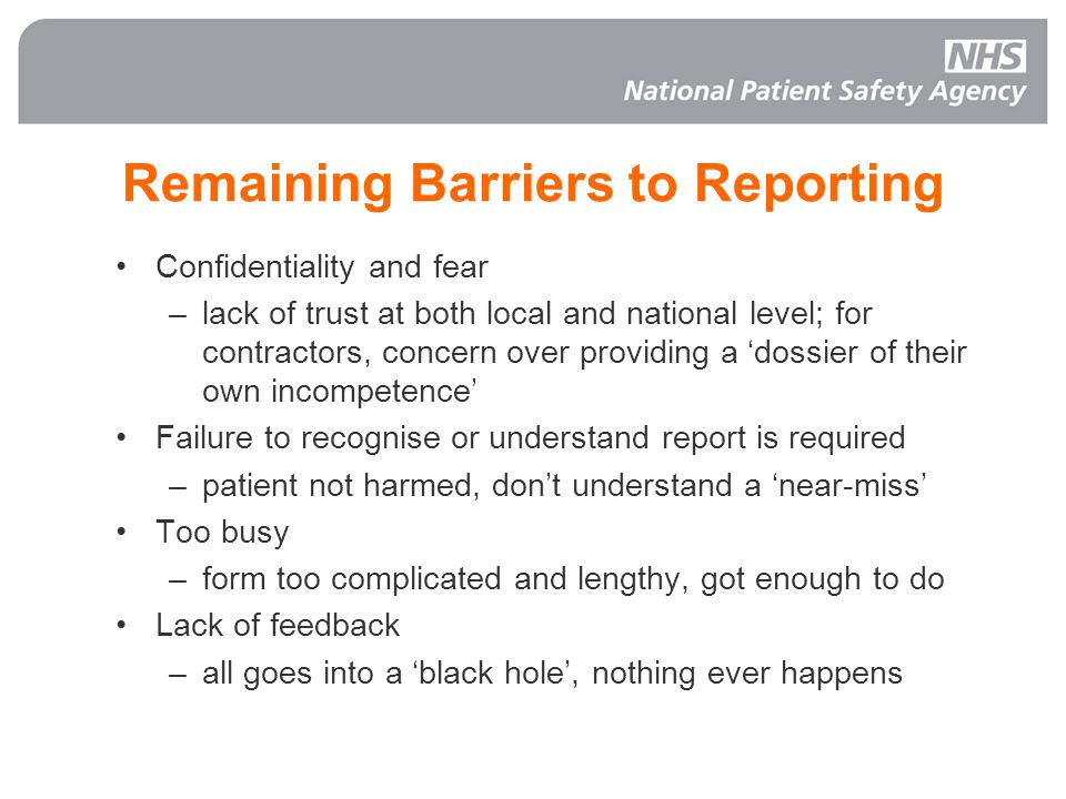 Remaining Barriers to Reporting Confidentiality and fear –lack of trust at both local and national level; for contractors, concern over providing a 'dossier of their own incompetence' Failure to recognise or understand report is required –patient not harmed, don't understand a 'near-miss' Too busy –form too complicated and lengthy, got enough to do Lack of feedback –all goes into a 'black hole', nothing ever happens