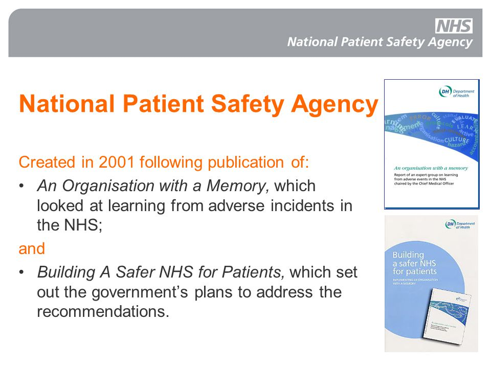 National Patient Safety Agency Created in 2001 following publication of: An Organisation with a Memory, which looked at learning from adverse incidents in the NHS; and Building A Safer NHS for Patients, which set out the government's plans to address the recommendations.