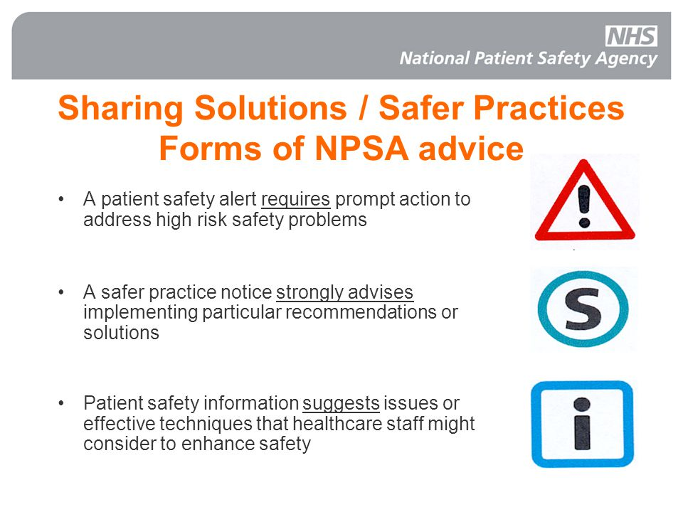 Sharing Solutions / Safer Practices Forms of NPSA advice A patient safety alert requires prompt action to address high risk safety problems A safer practice notice strongly advises implementing particular recommendations or solutions Patient safety information suggests issues or effective techniques that healthcare staff might consider to enhance safety
