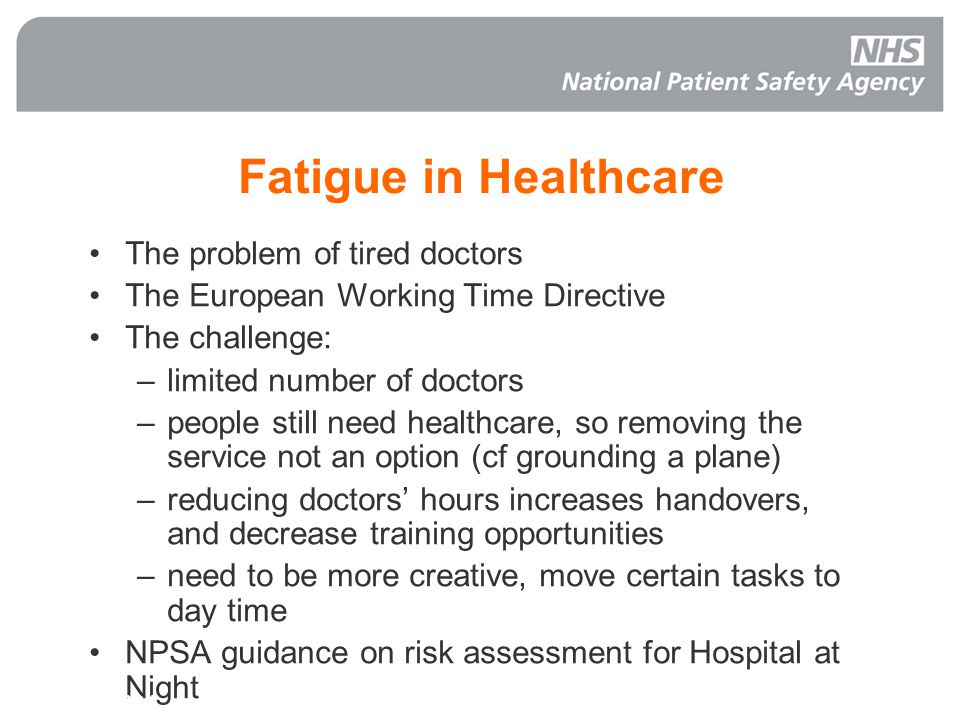 Fatigue in Healthcare The problem of tired doctors The European Working Time Directive The challenge: –limited number of doctors –people still need healthcare, so removing the service not an option (cf grounding a plane) –reducing doctors' hours increases handovers, and decrease training opportunities –need to be more creative, move certain tasks to day time NPSA guidance on risk assessment for Hospital at Night NHS Live 2004