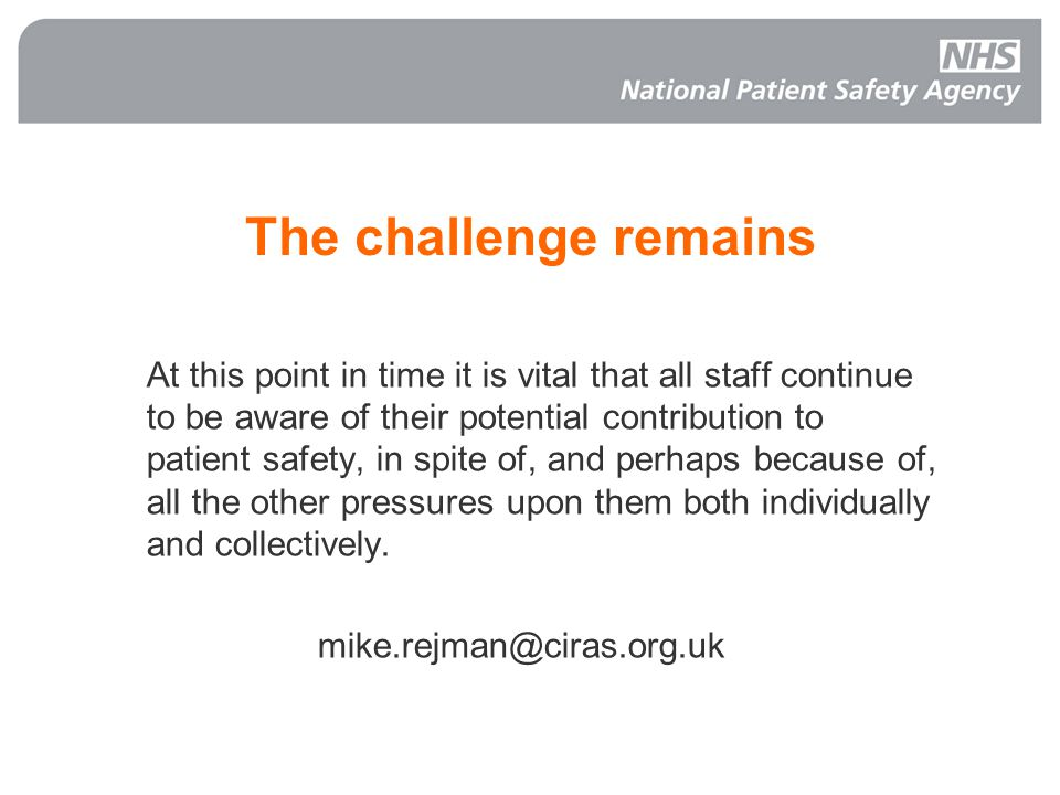 The challenge remains At this point in time it is vital that all staff continue to be aware of their potential contribution to patient safety, in spite of, and perhaps because of, all the other pressures upon them both individually and collectively.