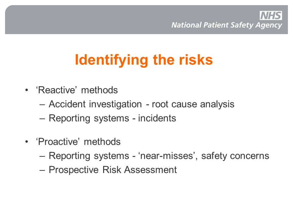 Identifying the risks 'Reactive' methods –Accident investigation - root cause analysis –Reporting systems - incidents 'Proactive' methods –Reporting systems - 'near-misses', safety concerns –Prospective Risk Assessment