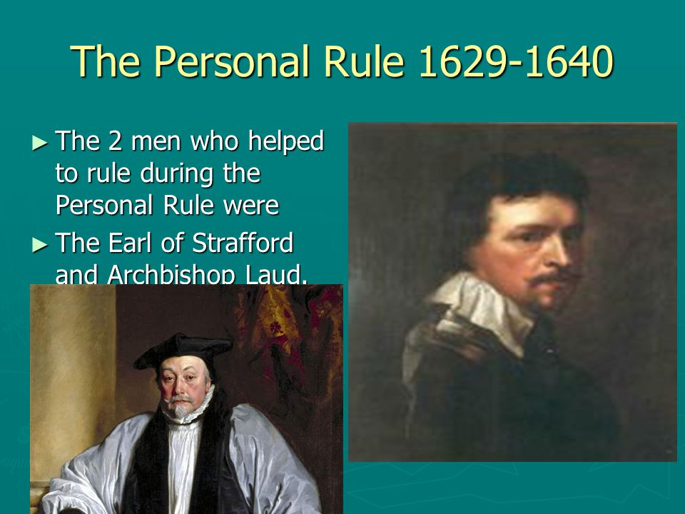 The Personal Rule 1629-1640 ► The 2 men who helped to rule during the Personal Rule were ► The Earl of Strafford and Archbishop Laud.
