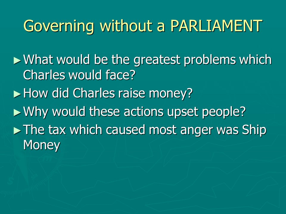 Governing without a PARLIAMENT ► What would be the greatest problems which Charles would face? ► How did Charles raise money? ► Why would these action