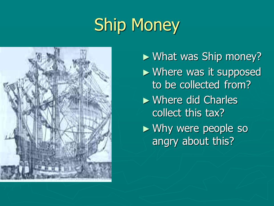 Ship Money ► What was Ship money? ► Where was it supposed to be collected from? ► Where did Charles collect this tax? ► Why were people so angry about