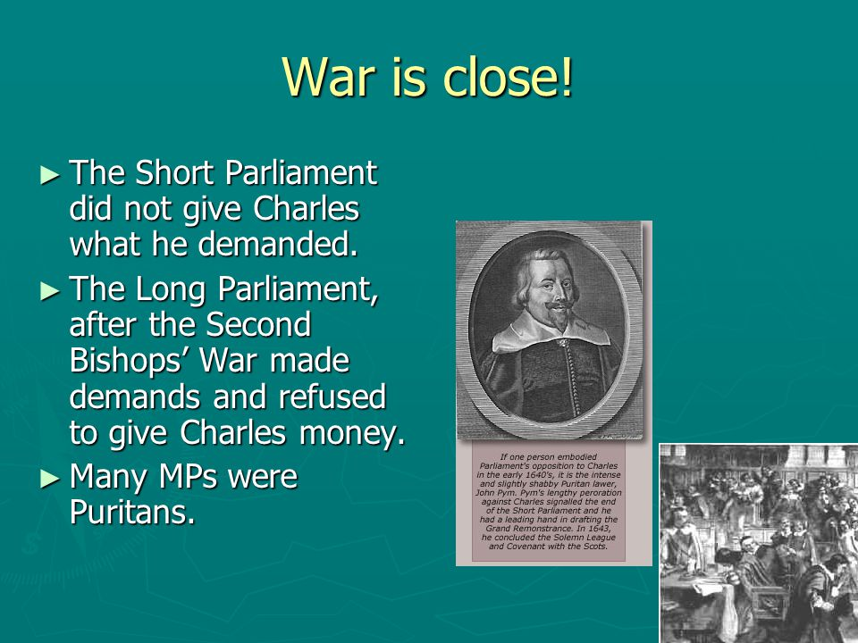 War is close! ► The Short Parliament did not give Charles what he demanded. ► The Long Parliament, after the Second Bishops' War made demands and refu