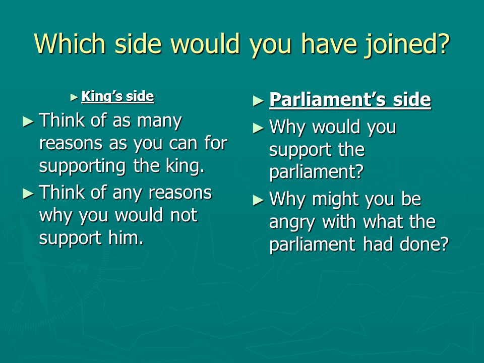 Which side would you have joined? ► King's side ► Think of as many reasons as you can for supporting the king. ► Think of any reasons why you would no