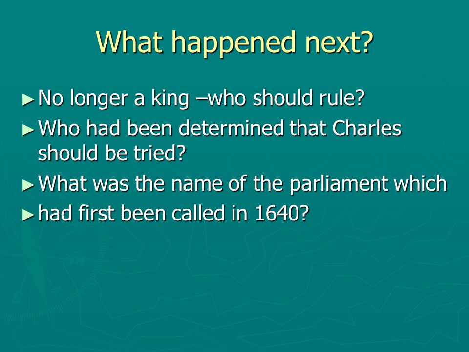 What happened next? ► No longer a king –who should rule? ► Who had been determined that Charles should be tried? ► What was the name of the parliament