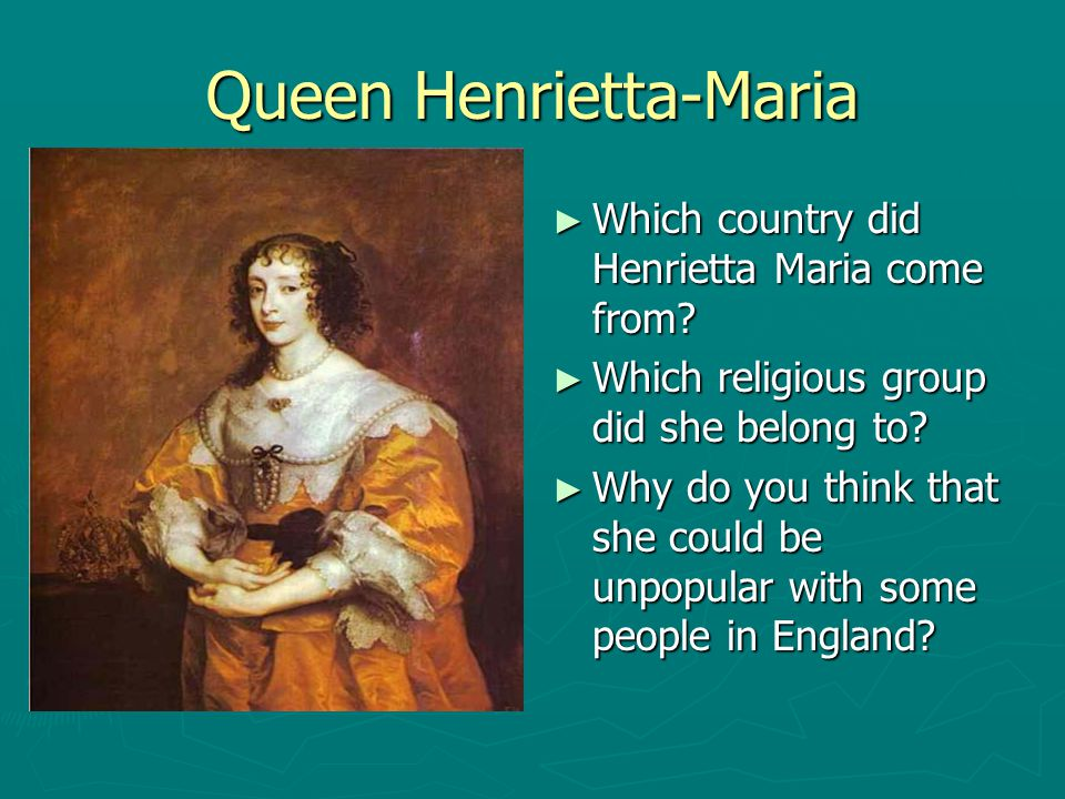 Queen Henrietta-Maria ► Which country did Henrietta Maria come from? ► Which religious group did she belong to? ► Why do you think that she could be u