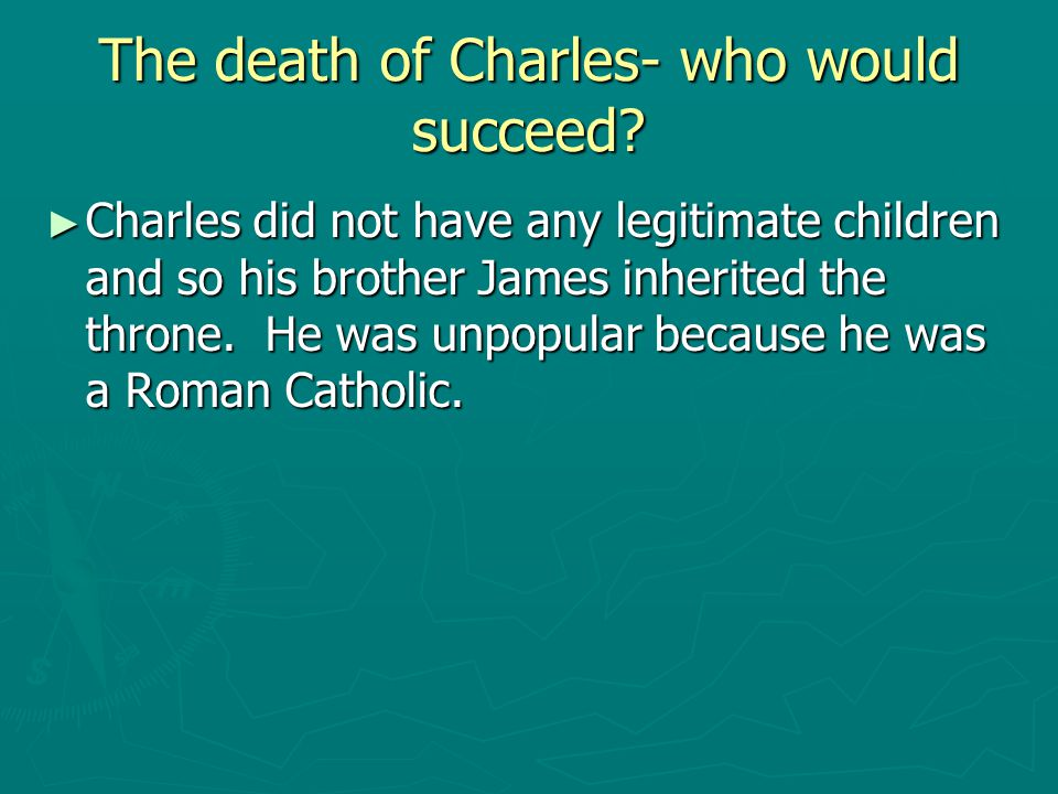 The death of Charles- who would succeed? ► Charles did not have any legitimate children and so his brother James inherited the throne. He was unpopula