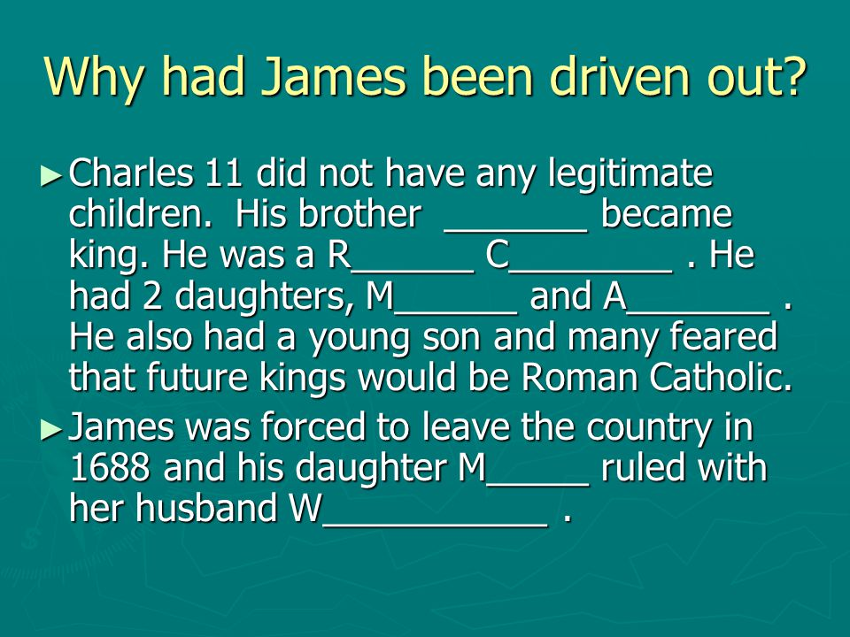 Why had James been driven out? ► Charles 11 did not have any legitimate children. His brother _______ became king. He was a R______ C________. He had