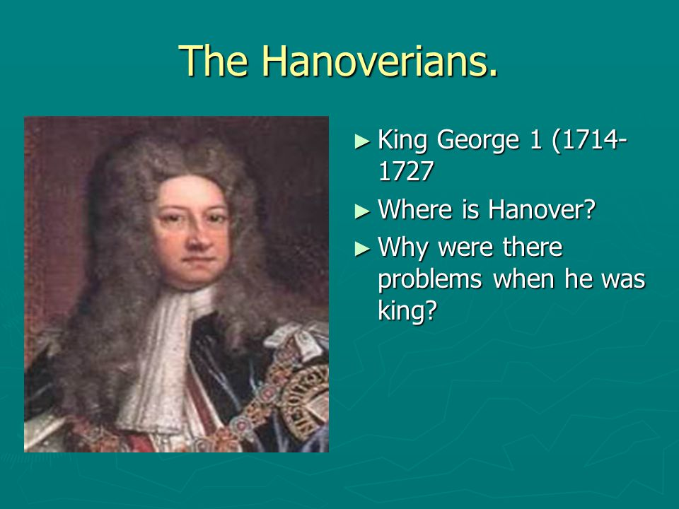 The Hanoverians. ► King George 1 (1714- 1727 ► Where is Hanover? ► Why were there problems when he was king?