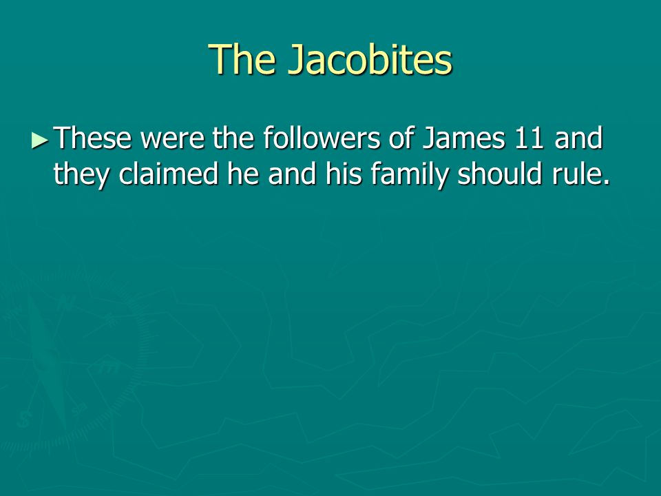 The Jacobites ► These were the followers of James 11 and they claimed he and his family should rule.