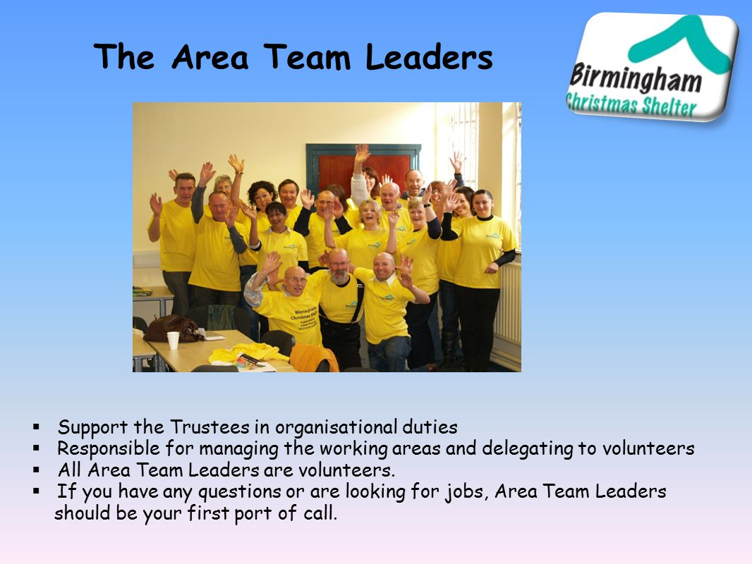 The Area Team Leaders  Support the Trustees in organisational duties  Responsible for managing the working areas and delegating to volunteers  All Area Team Leaders are volunteers.