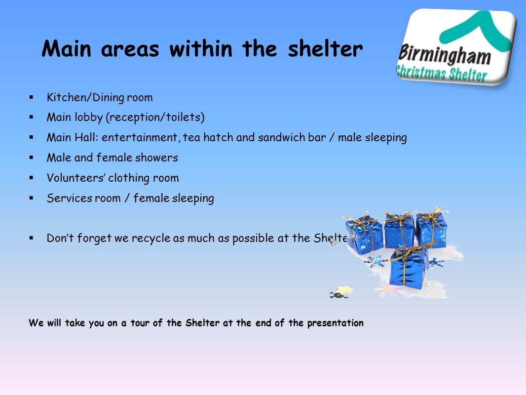 Main areas within the shelter  Kitchen/Dining room  Main lobby (reception/toilets)  Main Hall: entertainment, tea hatch and sandwich bar / male sleeping  Male and female showers  Volunteers' clothing room  Services room / female sleeping  Don't forget we recycle as much as possible at the Shelter!.