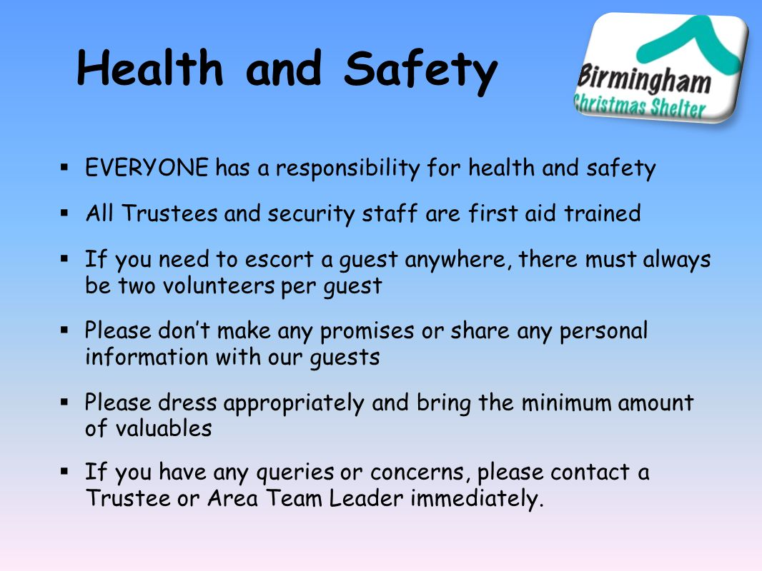 Health and Safety  EVERYONE has a responsibility for health and safety  All Trustees and security staff are first aid trained  If you need to escort a guest anywhere, there must always be two volunteers per guest  Please don't make any promises or share any personal information with our guests  Please dress appropriately and bring the minimum amount of valuables  If you have any queries or concerns, please contact a Trustee or Area Team Leader immediately.