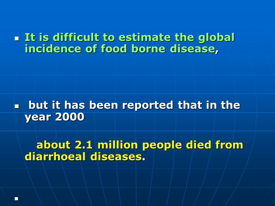 It is difficult to estimate the global incidence of food borne disease, It is difficult to estimate the global incidence of food borne disease, but it has been reported that in the year 2000 but it has been reported that in the year 2000 about 2.1 million people died from diarrhoeal diseases.