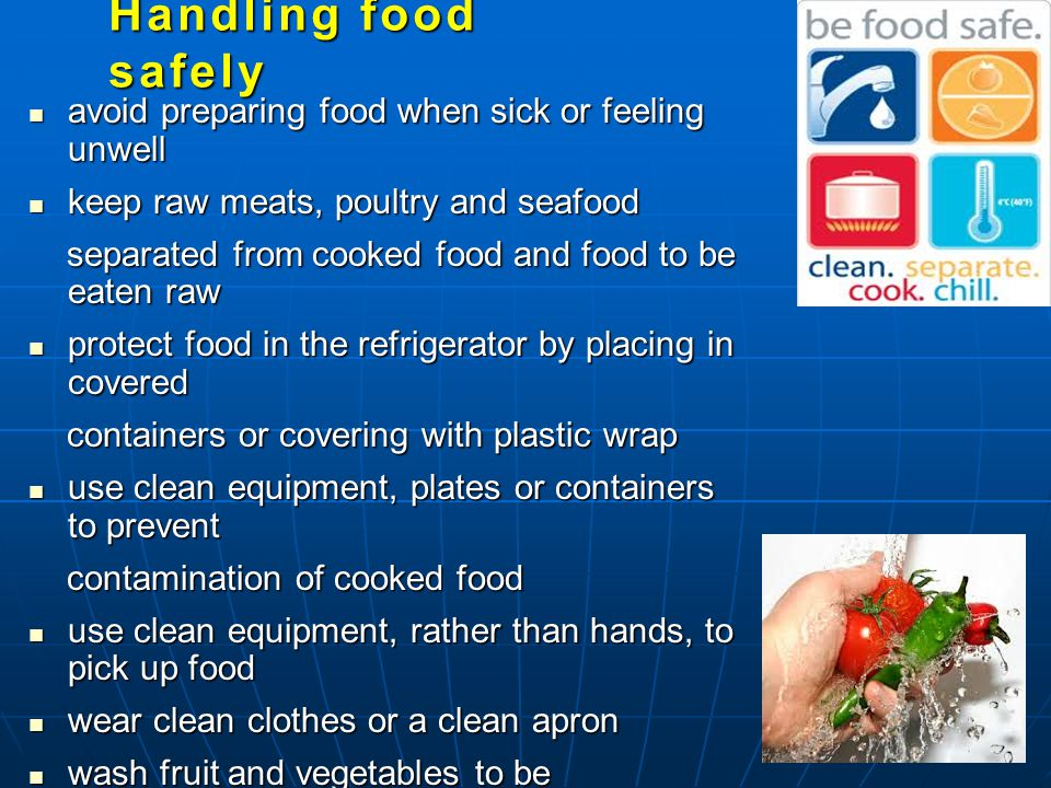 avoid preparing food when sick or feeling unwell avoid preparing food when sick or feeling unwell keep raw meats, poultry and seafood keep raw meats, poultry and seafood separated from cooked food and food to be eaten raw separated from cooked food and food to be eaten raw protect food in the refrigerator by placing in covered protect food in the refrigerator by placing in covered containers or covering with plastic wrap containers or covering with plastic wrap use clean equipment, plates or containers to prevent use clean equipment, plates or containers to prevent contamination of cooked food contamination of cooked food use clean equipment, rather than hands, to pick up food use clean equipment, rather than hands, to pick up food wear clean clothes or a clean apron wear clean clothes or a clean apron wash fruit and vegetables to be wash fruit and vegetables to be eaten raw under running water.