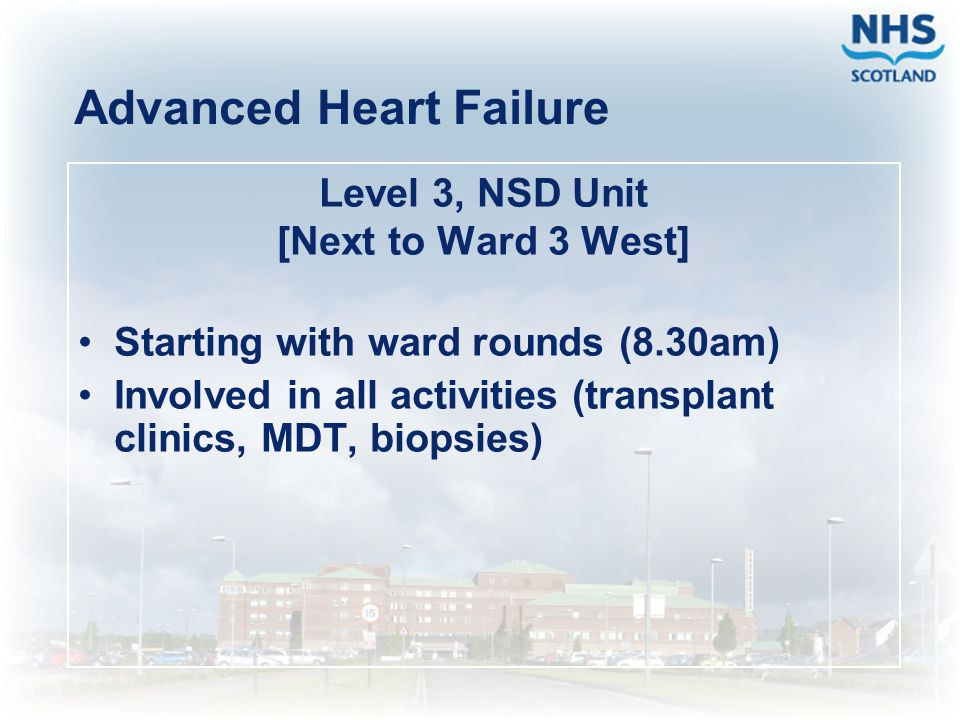 Advanced Heart Failure Level 3, NSD Unit [Next to Ward 3 West] Starting with ward rounds (8.30am) Involved in all activities (transplant clinics, MDT,