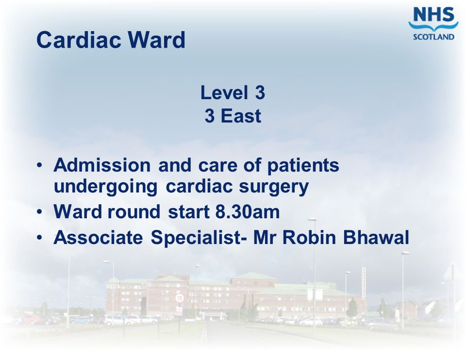 Cardiac Ward Level 3 3 East Admission and care of patients undergoing cardiac surgery Ward round start 8.30am Associate Specialist- Mr Robin Bhawal