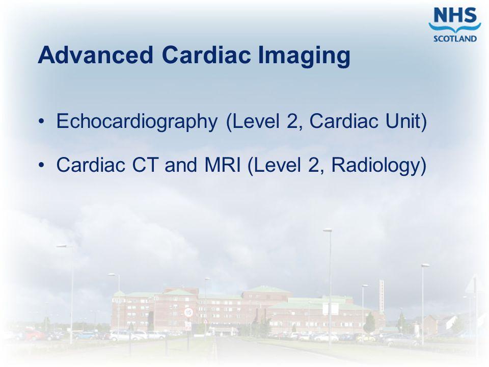 Advanced Cardiac Imaging Echocardiography (Level 2, Cardiac Unit) Cardiac CT and MRI (Level 2, Radiology)