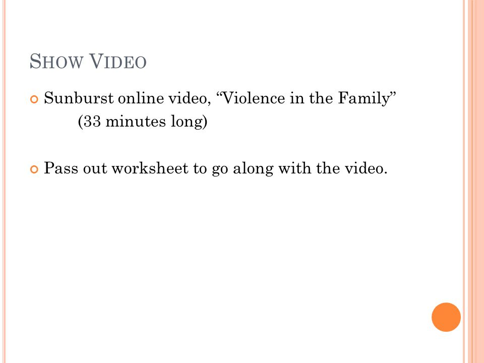S HOW V IDEO Sunburst online video, Violence in the Family (33 minutes long) Pass out worksheet to go along with the video.