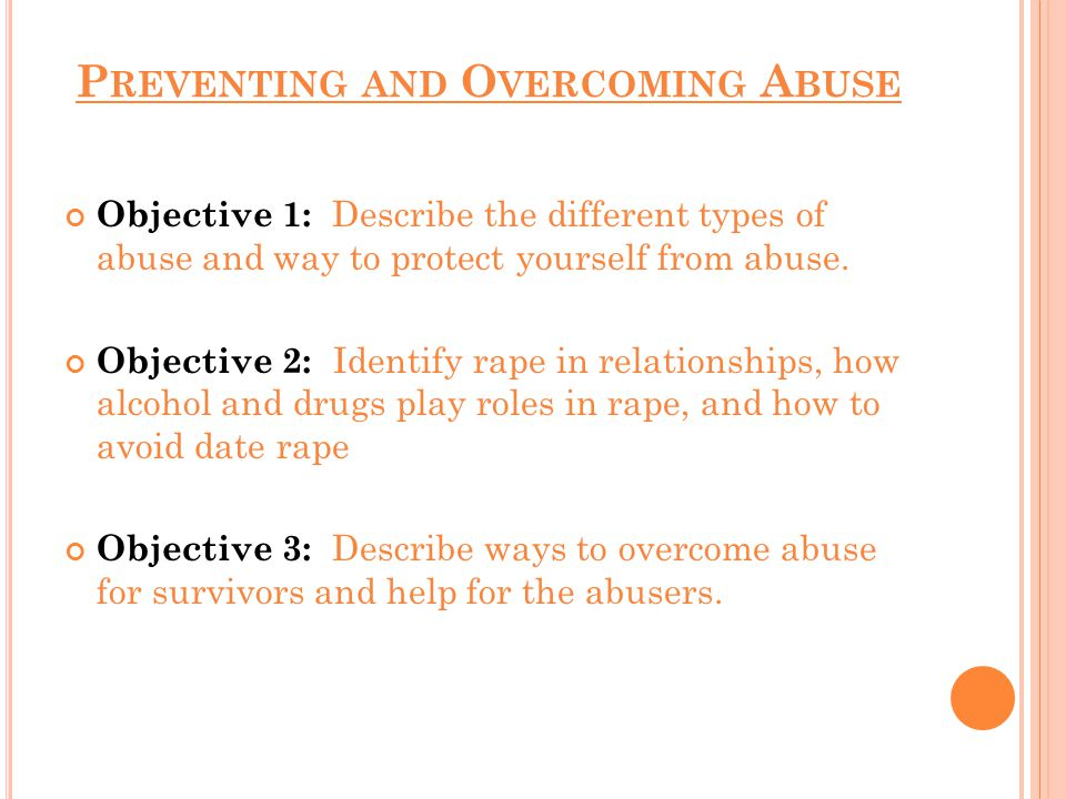 P REVENTING AND O VERCOMING A BUSE Objective 1: Describe the different types of abuse and way to protect yourself from abuse.