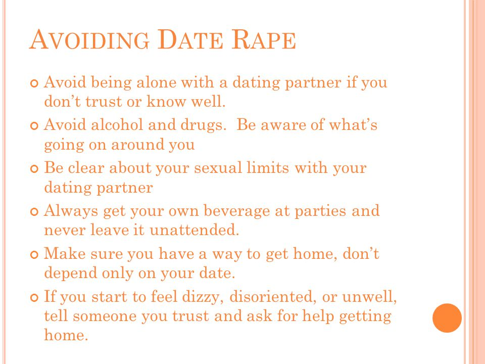 A VOIDING D ATE R APE Avoid being alone with a dating partner if you don't trust or know well.