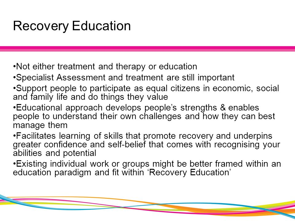 Recovery Education Not either treatment and therapy or education Specialist Assessment and treatment are still important Support people to participate