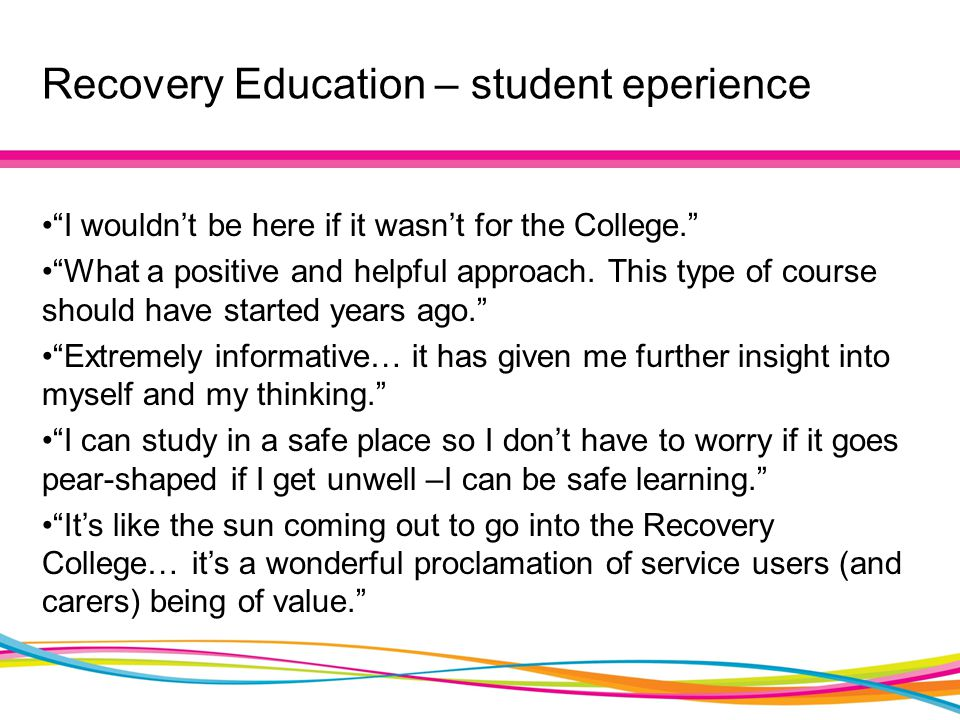 "Recovery Education – student eperience ""I wouldn't be here if it wasn't for the College."" ""What a positive and helpful approach. This type of course s"