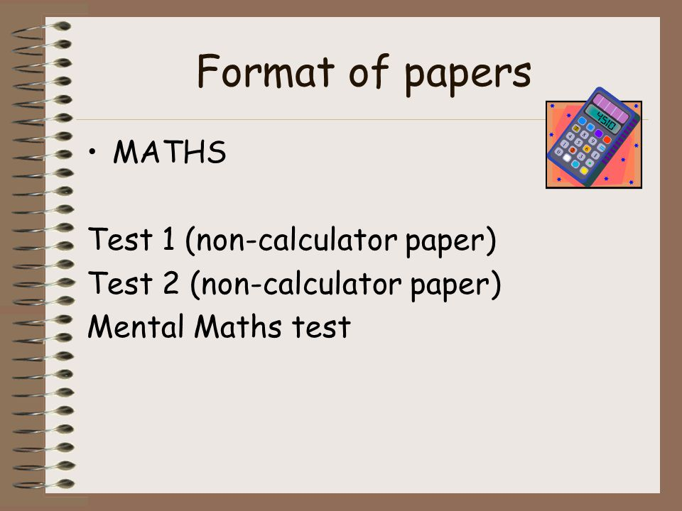 Format of papers MATHS Test 1 (non-calculator paper) Test 2 (non-calculator paper) Mental Maths test