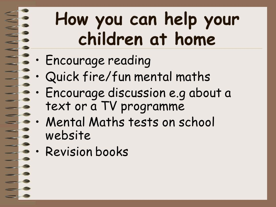 How you can help your children at home Encourage reading Quick fire/fun mental maths Encourage discussion e.g about a text or a TV programme Mental Maths tests on school website Revision books