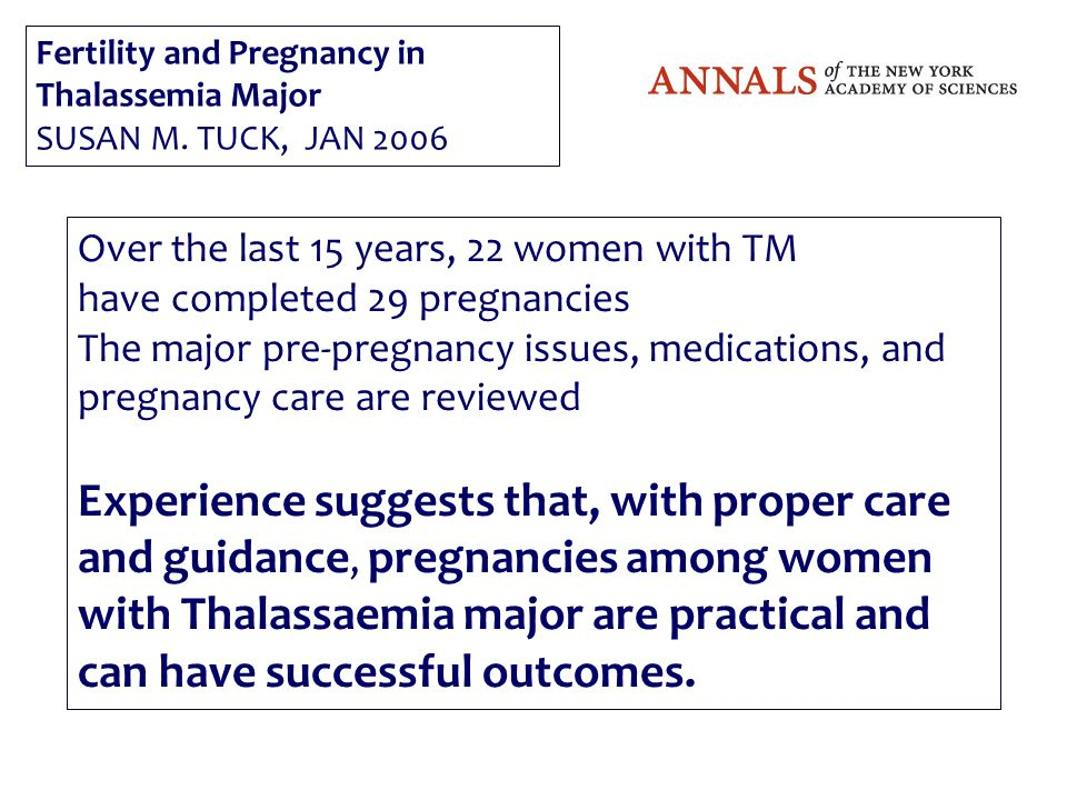 Over the last 15 years, 22 women with TM have completed 29 pregnancies The major pre-pregnancy issues, medications, and pregnancy care are reviewed Experience suggests that, with proper care and guidance, pregnancies among women with Thalassaemia major are practical and can have successful outcomes.