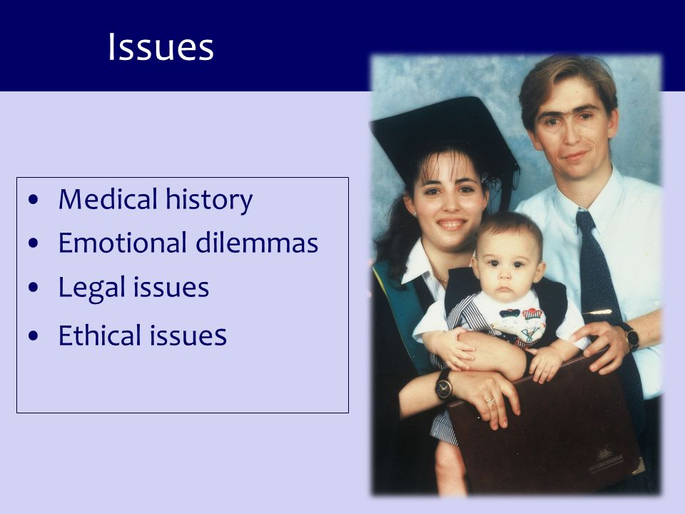 Issues Medical history Emotional dilemmas Legal issues Ethical issue s