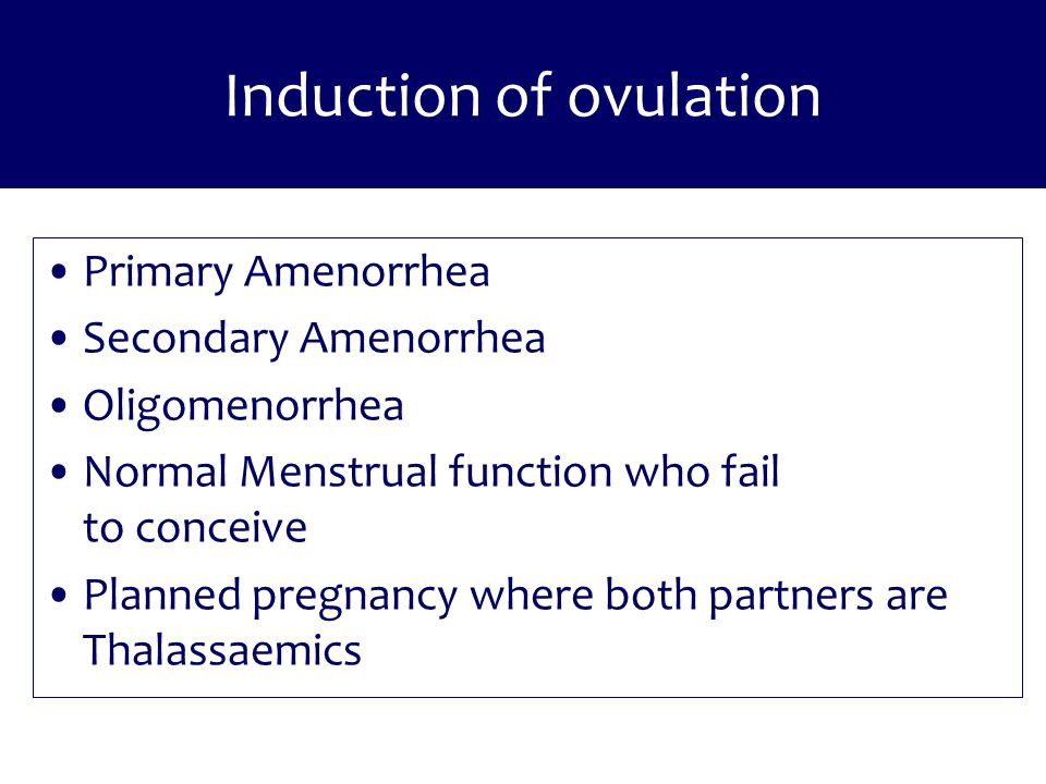 Induction of ovulation Primary Amenorrhea Secondary Amenorrhea Oligomenorrhea Normal Menstrual function who fail to conceive Planned pregnancy where b