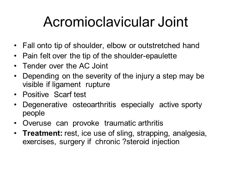 Acromioclavicular Joint Fall onto tip of shoulder, elbow or outstretched hand Pain felt over the tip of the shoulder-epaulette Tender over the AC Join