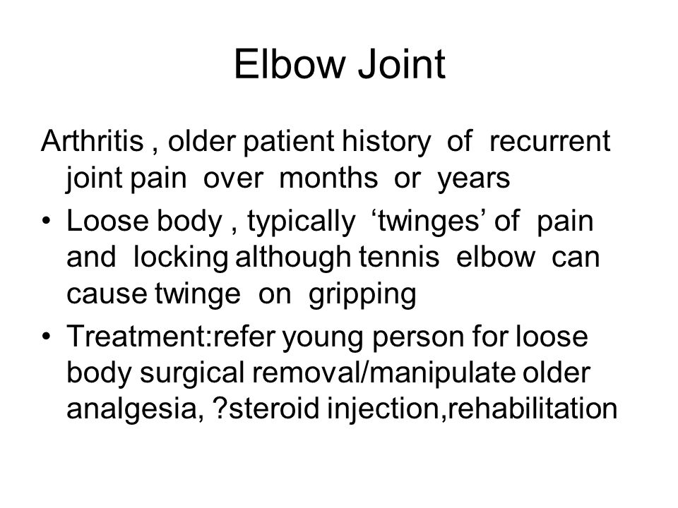 Elbow Joint Arthritis, older patient history of recurrent joint pain over months or years Loose body, typically 'twinges' of pain and locking although