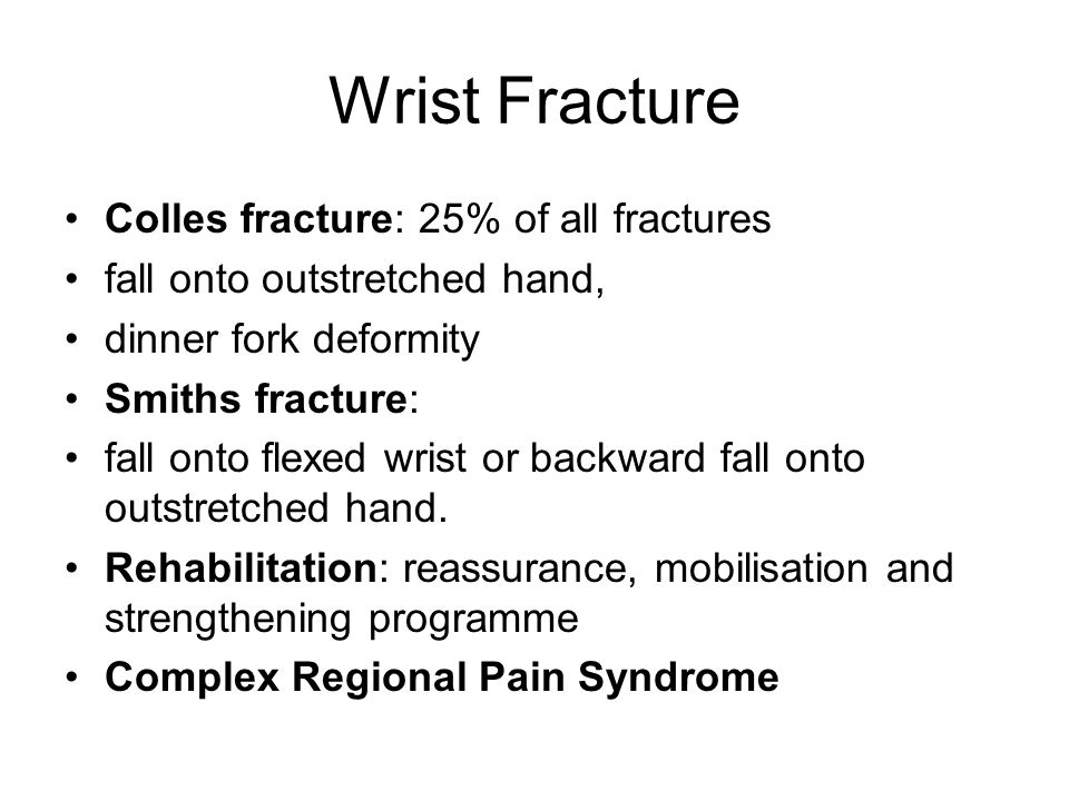 Wrist Fracture Colles fracture: 25% of all fractures fall onto outstretched hand, dinner fork deformity Smiths fracture: fall onto flexed wrist or bac