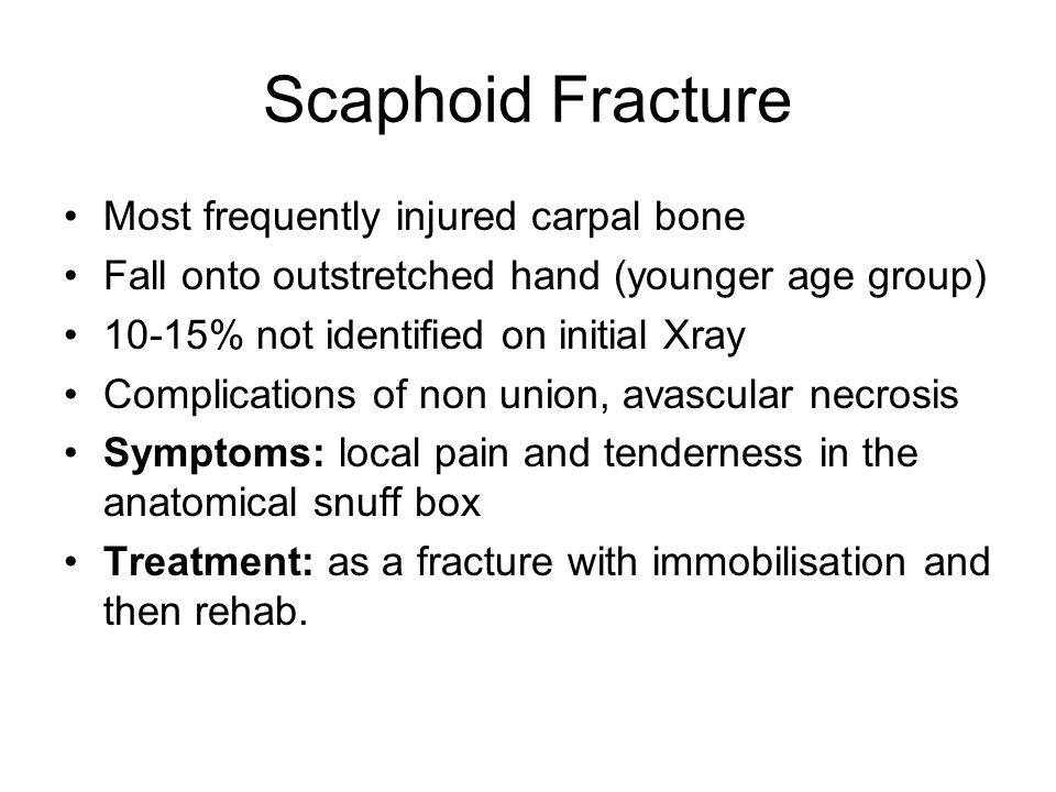Scaphoid Fracture Most frequently injured carpal bone Fall onto outstretched hand (younger age group) 10-15% not identified on initial Xray Complicati