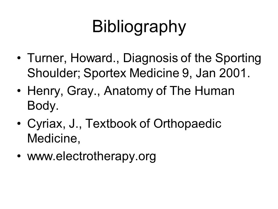 Bibliography Turner, Howard., Diagnosis of the Sporting Shoulder; Sportex Medicine 9, Jan 2001. Henry, Gray., Anatomy of The Human Body. Cyriax, J., T