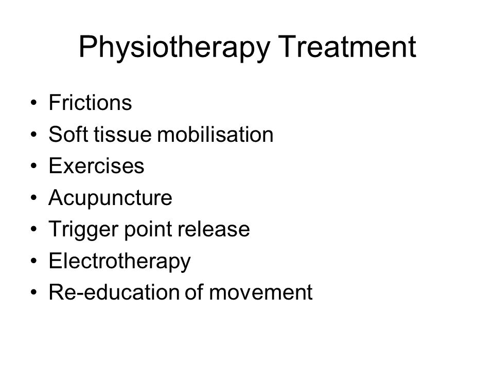 Physiotherapy Treatment Frictions Soft tissue mobilisation Exercises Acupuncture Trigger point release Electrotherapy Re-education of movement