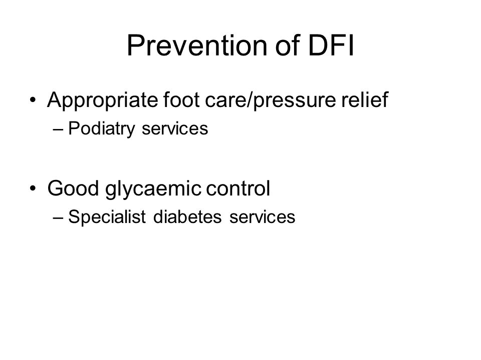 Prevention of DFI Appropriate foot care/pressure relief –Podiatry services Good glycaemic control –Specialist diabetes services