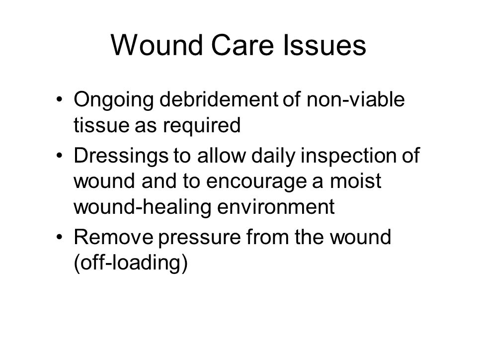 Wound Care Issues Ongoing debridement of non-viable tissue as required Dressings to allow daily inspection of wound and to encourage a moist wound-healing environment Remove pressure from the wound (off-loading)