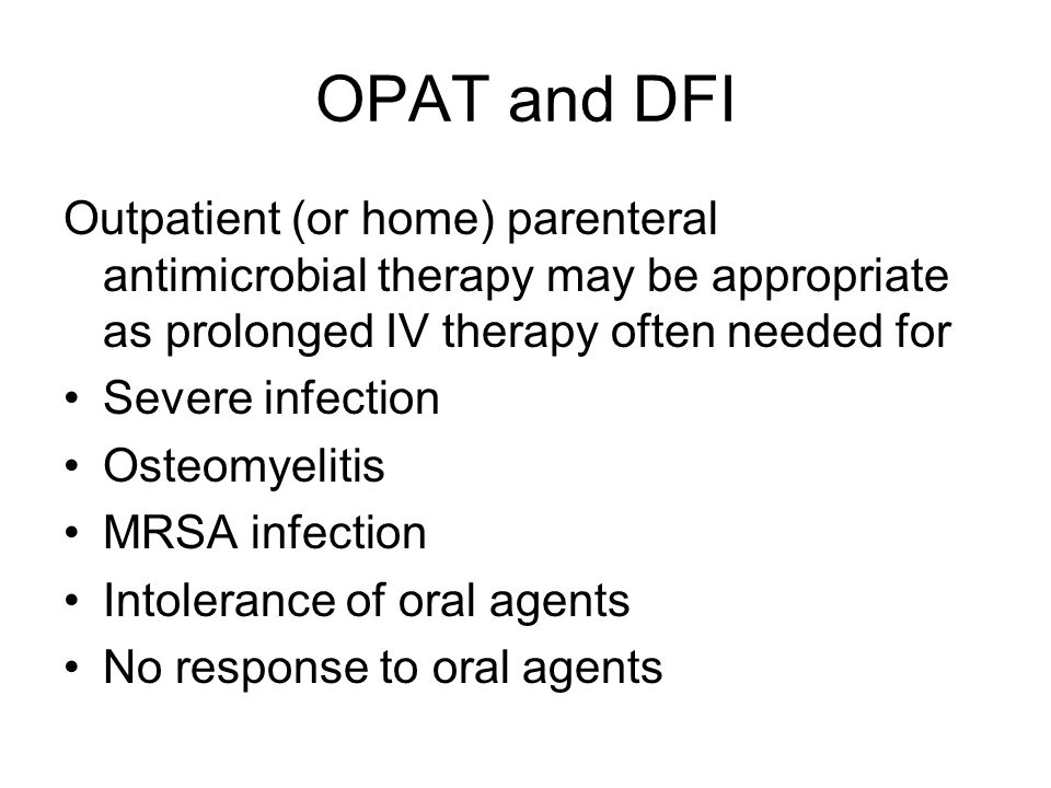 OPAT and DFI Outpatient (or home) parenteral antimicrobial therapy may be appropriate as prolonged IV therapy often needed for Severe infection Osteomyelitis MRSA infection Intolerance of oral agents No response to oral agents