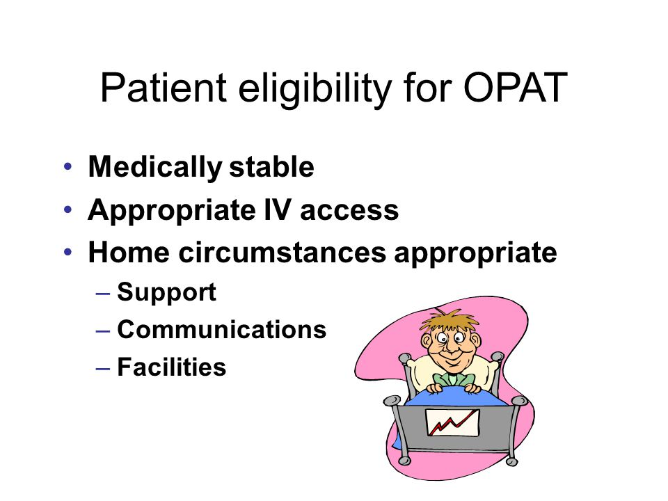 Patient eligibility for OPAT Medically stable Appropriate IV access Home circumstances appropriate –Support –Communications –Facilities