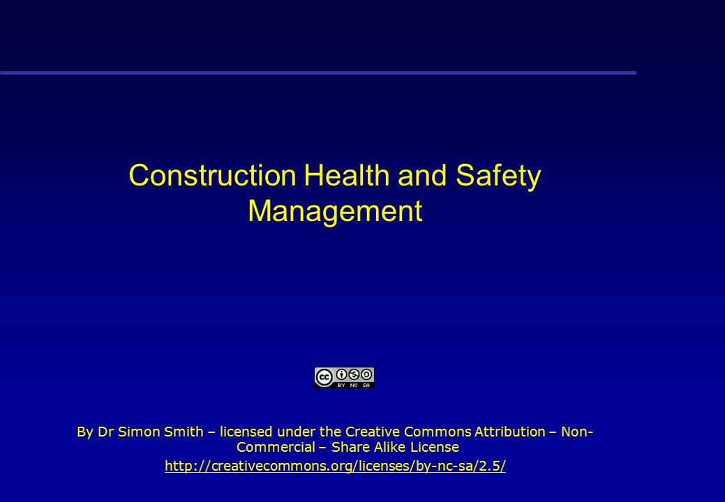 Construction Health and Safety Management By Dr Simon Smith – licensed under the Creative Commons Attribution – Non- Commercial – Share Alike License http://creativecommons.org/licenses/by-nc-sa/2.5/