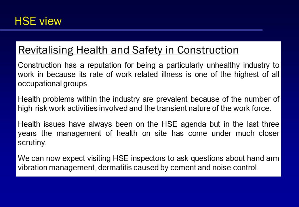 HSE view Revitalising Health and Safety in Construction Construction has a reputation for being a particularly unhealthy industry to work in because its rate of work-related illness is one of the highest of all occupational groups.