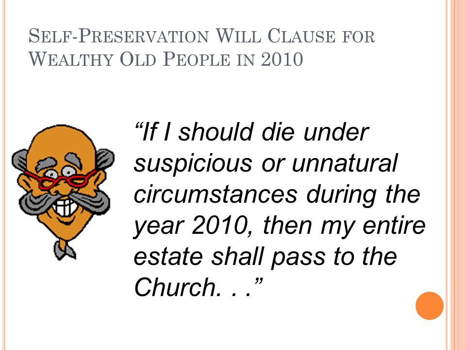 S ELF -P RESERVATION W ILL C LAUSE FOR W EALTHY O LD P EOPLE IN 2010 If I should die under suspicious or unnatural circumstances during the year 2010, then my entire estate shall pass to the Church...
