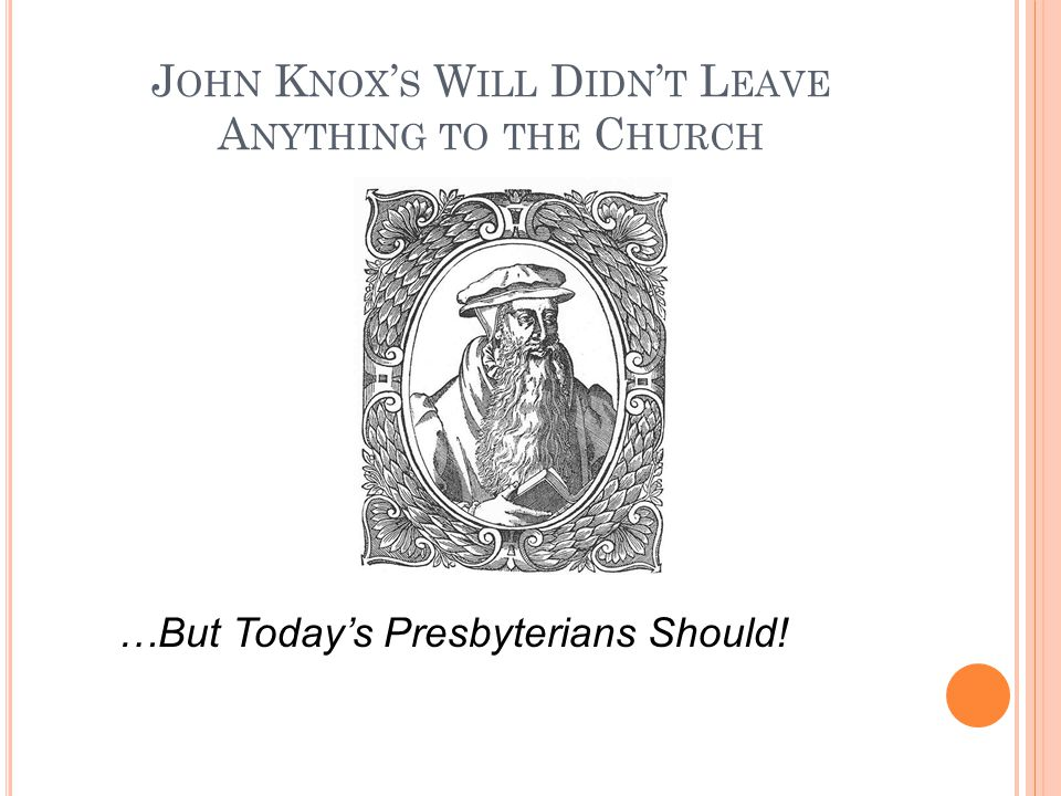 J OHN K NOX ' S W ILL D IDN ' T L EAVE A NYTHING TO THE C HURCH …But Today's Presbyterians Should!